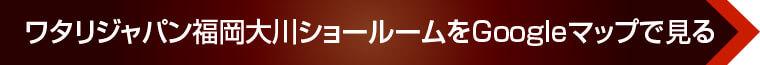 ワタリジャパン福岡大川ショールームをGoogleマップで見る